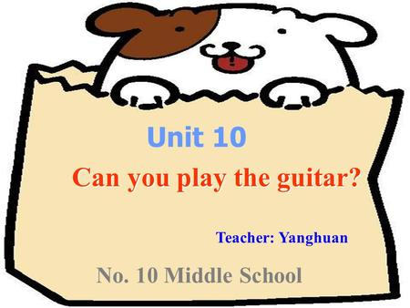 No. 10 Middle School Unit 10 Can you play the guitar? Can you play the guitar? Teacher: Yanghuan.