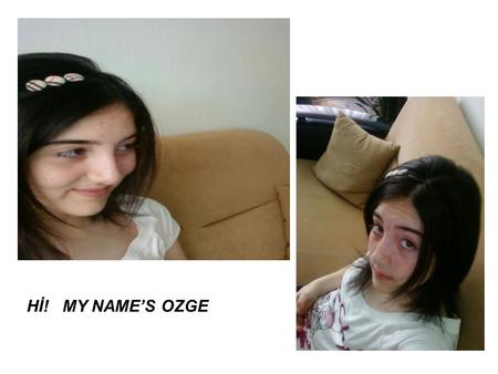 Hİ! MY NAME'S OZGE. My name is Ozge. I was born Ordu on July-13-1995. I'm to studing Perşembe Anatolian High School. I'm of the students of Bülent ARIK.