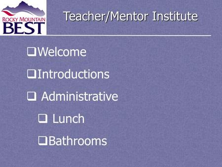 Teacher/Mentor Institute  Welcome  Introductions  Administrative  Lunch  Bathrooms.