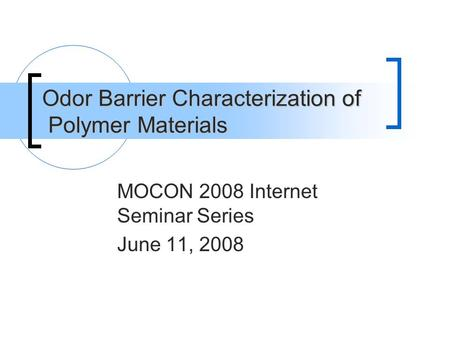 Odor Barrier Characterization of Polymer Materials MOCON 2008 Internet Seminar Series June 11, 2008.