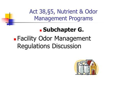 Act 38,§5, Nutrient & Odor Management Programs Subchapter G. Facility Odor Management Regulations Discussion.