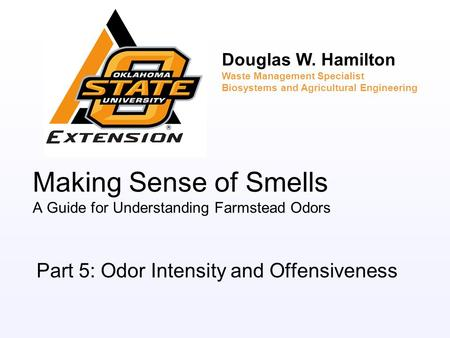 Making Sense of Smells A Guide for Understanding Farmstead Odors Part 5: Odor Intensity and Offensiveness Douglas W. Hamilton Waste Management Specialist.