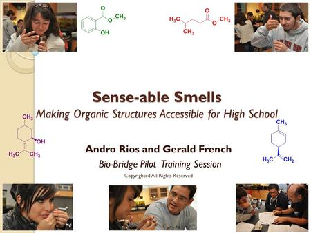 Sense-able Smells Making Organic Structures Accessible for High School Andro Rios and Gerald French Bio-Bridge Pilot Training Session Copyrighted All.