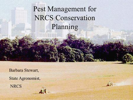 Pest Management for NRCS Conservation Planning Barbara Stewart, State Agronomist, NRCS.
