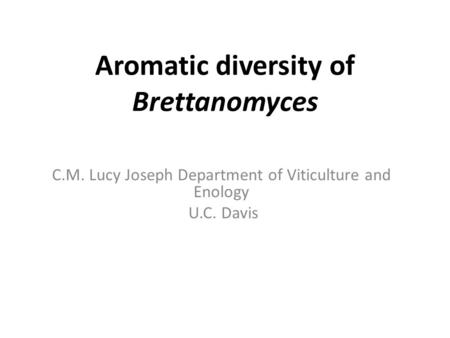 Aromatic diversity of Brettanomyces C.M. Lucy Joseph Department of Viticulture and Enology U.C. Davis.