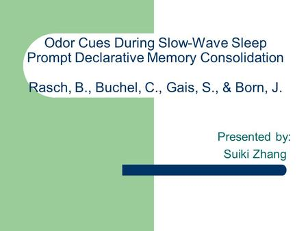 Odor Cues During Slow-Wave Sleep Prompt Declarative Memory Consolidation Rasch, B., Buchel, C., Gais, S., & Born, J. Presented by: Suiki Zhang.