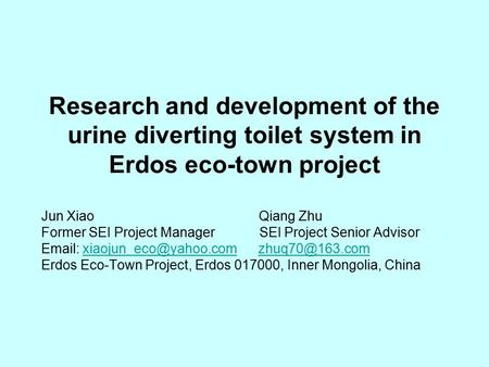Research and development of the urine diverting toilet system in Erdos eco-town project Jun Xiao Qiang Zhu Former SEI Project Manager SEI Project Senior.