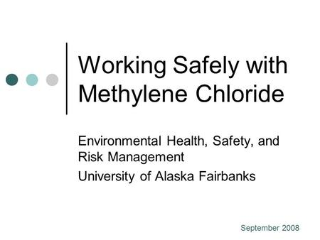 Working Safely with Methylene Chloride Environmental Health, Safety, and Risk Management University of Alaska Fairbanks September 2008.