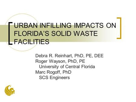 URBAN INFILLING IMPACTS ON FLORIDA'S SOLID WASTE FACILITIES Debra R. Reinhart, PhD, PE, DEE Roger Wayson, PhD, PE University of Central Florida Marc Rogoff,