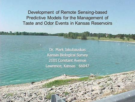 Development of Remote Sensing-based Predictive Models for the Management of Taste and Odor Events in Kansas Reservoirs Dr. Mark Jakubauskas Kansas Biological.