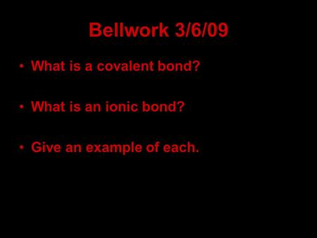 Bellwork 3/6/09 What is a covalent bond? What is an ionic bond? Give an example of each.