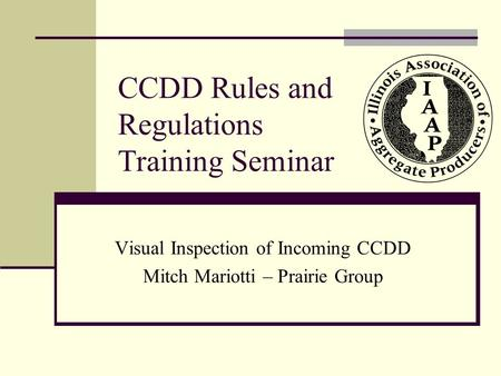 CCDD Rules and Regulations Training Seminar Visual Inspection of Incoming CCDD Mitch Mariotti – Prairie Group.