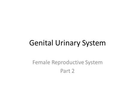 Genital Urinary System Female Reproductive System Part 2.