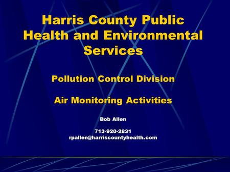 Harris County Public Health and Environmental Services Pollution Control Division Air Monitoring Activities Bob Allen 713-920-2831