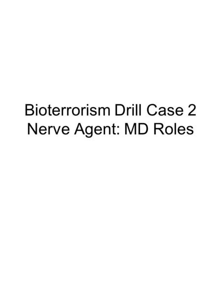 Bioterrorism Drill Case 2 Nerve Agent: MD Roles. You are working in the hospital when an all hospital alert is called. Upon reporting to the Emergency.