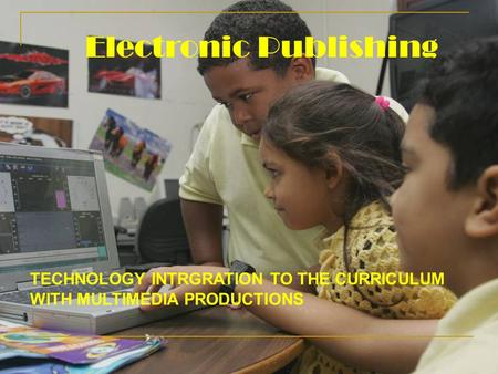 Electronic Publishing TECHNOLOGY INTRGRATION TO THE CURRICULUM WITH MULTIMEDIA PRODUCTIONS.