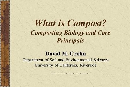 What is Compost? Composting Biology and Core Principals David M. Crohn Department of Soil and Environmental Sciences University of California, Riverside.