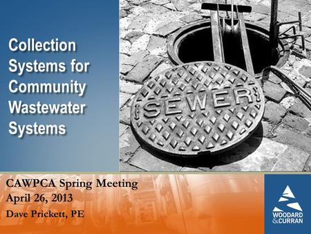 Collection Systems for Community Wastewater Systems CAWPCA Spring Meeting April 26, 2013 Dave Prickett, PE.