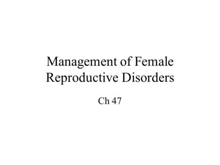 Management of Female Reproductive Disorders Ch 47.