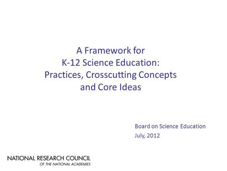 A Framework for K-12 Science Education: Practices, Crosscutting Concepts and Core Ideas Board on Science Education July, 2012.
