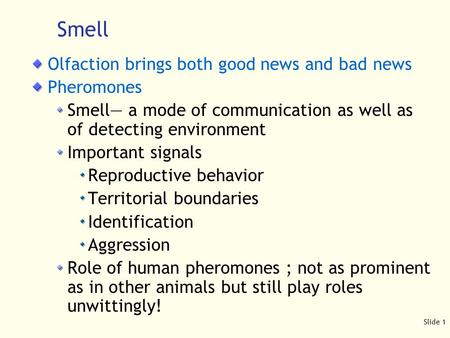Slide 1 Smell Olfaction brings both good news and bad news Pheromones Smell— a mode of communication as well as of detecting environment Important signals.