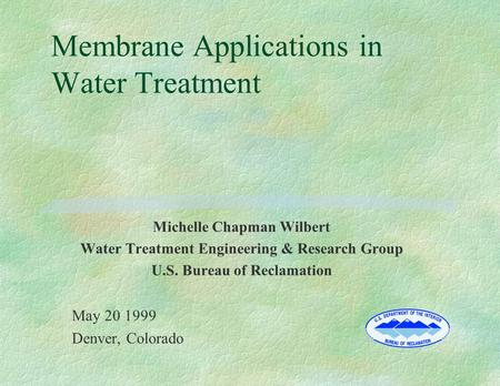 Membrane Applications in Water Treatment Michelle Chapman Wilbert Water Treatment Engineering & Research Group U.S. Bureau of Reclamation May 20 1999 Denver,