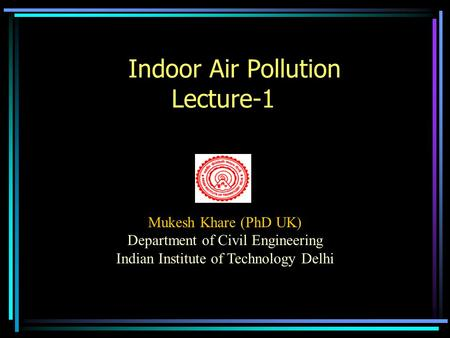 Indoor Air Pollution Lecture-1 Mukesh Khare (PhD UK) Department of Civil Engineering Indian Institute of Technology Delhi.