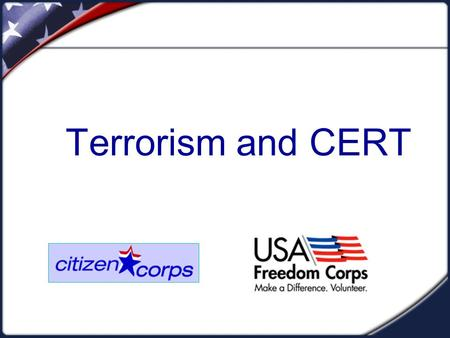 Terrorism and CERT. TERRORISM  CERT teams can play a helpful role in a terrorist incident  However, the CERT role may be less direct and more in a support.