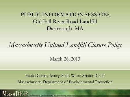 PUBLIC INFORMATION SESSION: Old Fall River Road Landfill Dartmouth, MA Massachusetts Unlined Landfill Closure Policy March 28, 2013 Mark Dakers, Acting.