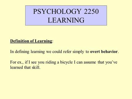 Definition of Learning: In defining learning we could refer simply to overt behavior. For ex., if I see you riding a bicycle I can assume that you've learned.