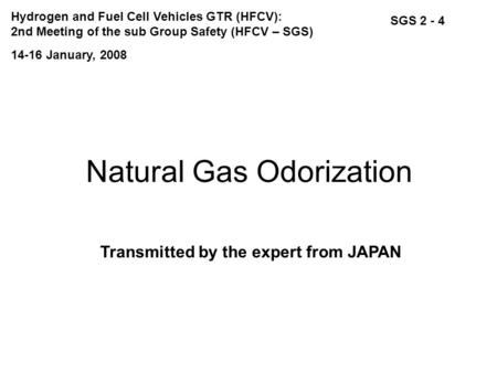 Natural Gas Odorization Transmitted by the expert from JAPAN SGS 2 - 4 14-16 January, 2008 Hydrogen and Fuel Cell Vehicles GTR (HFCV): 2nd Meeting of the.