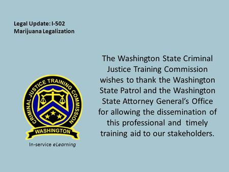 Legal Update: I-502 Marijuana Legalization The Washington State Criminal Justice Training Commission wishes to thank the Washington State Patrol and the.