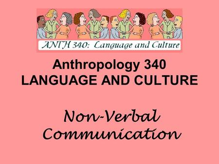 Anthropology 340 LANGUAGE AND CULTURE Non-Verbal Communication.