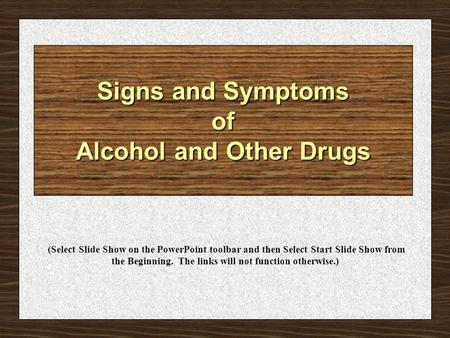 Signs and Symptoms of Alcohol and Other Drugs (Select Slide Show on the PowerPoint toolbar and then Select Start Slide Show from the Beginning. The links.