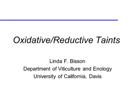 Oxidative/Reductive Taints Linda F. Bisson Department of Viticulture and Enology University of California, Davis.