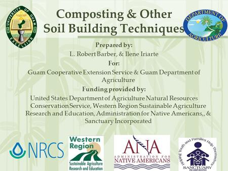 Composting & Other Soil Building Techniques Prepared by: L. Robert Barber, & Ilene Iriarte For: Guam Cooperative Extension Service & Guam Department of.