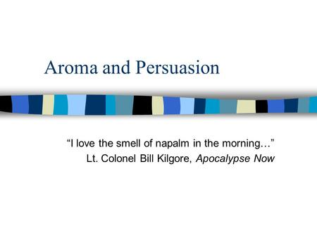 "Aroma and Persuasion ""I love the smell of napalm in the morning…"""