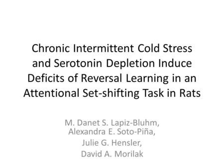 Chronic Intermittent Cold Stress and Serotonin Depletion Induce Deficits of Reversal Learning in an Attentional Set-shifting Task in Rats M. Danet S. Lapiz-Bluhm,