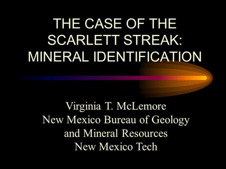 THE CASE OF THE SCARLETT STREAK: MINERAL IDENTIFICATION Virginia T. McLemore New Mexico Bureau of Geology and Mineral Resources New Mexico Tech.