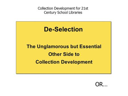 The Unglamorous but Essential Other Side to Collection Development De-Selection Collection Development for 21st Century School Libraries OR…