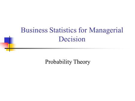 Business Statistics for Managerial Decision Probability Theory.