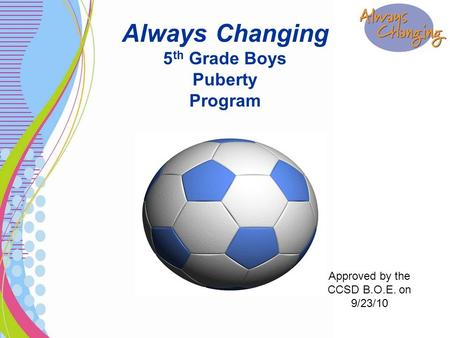 Always Changing 5 th Grade Boys Puberty Program Approved by the CCSD B.O.E. on 9/23/10.