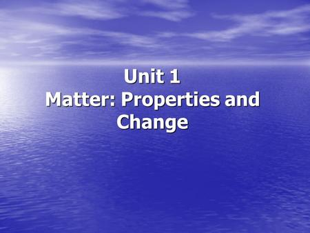 Unit 1 Matter: Properties and Change. Matter: Properties and Change Objectives Students should be able to: Students should be able to: Distinguish between.