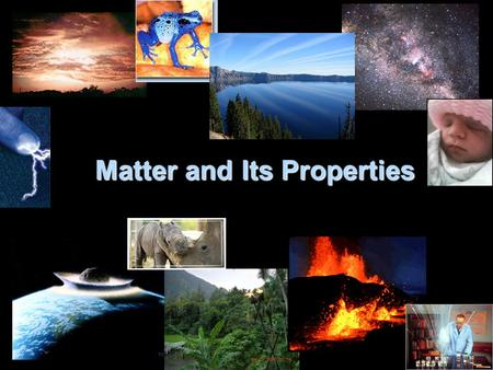 Matter and Its Properties The physical material of the universe which we are studying. Anything that occupies space and has mass.