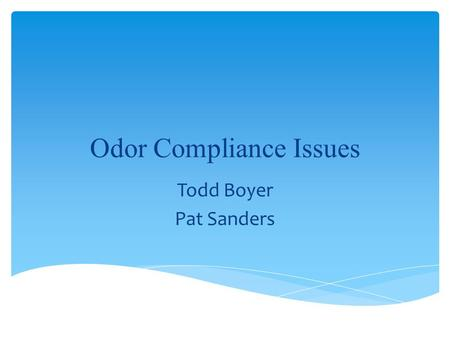 "Odor Compliance Issues Todd Boyer Pat Sanders. Prohibits: –""the presence in the outdoor atmosphere of one or more air contaminants in such quantities."