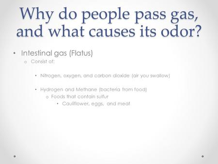 Why do people pass gas, and what causes its odor? Intestinal gas (Flatus) o Consist of: Nitrogen, oxygen, and carbon dioxide (air you swallow) Hydrogen.