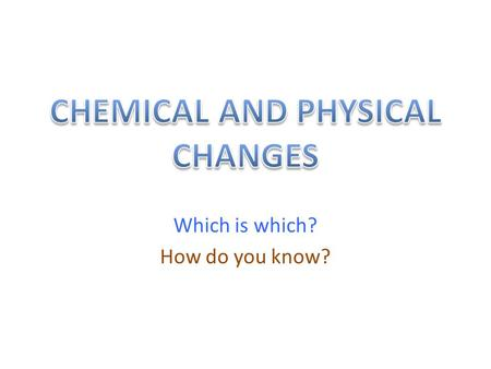Which is which? How do you know?. Chemical and Physical changes.