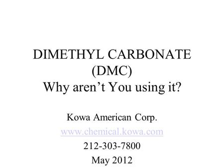 DIMETHYL CARBONATE (DMC) Why aren't You using it? Kowa American Corp. www.chemical.kowa.com 212-303-7800 May 2012.