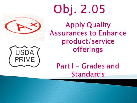 Obj. 2.05 Apply Quality Assurances to Enhance product/service offerings Part I – Grades and Standards.