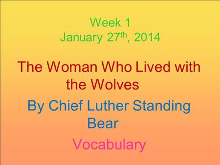 Week 1 January 27 th, 2014 The Woman Who Lived with the Wolves By Chief Luther Standing Bear Vocabulary.